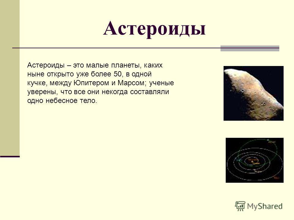 Астероиды Астероиды – это малые планеты, каких ныне открыто уже более 50, в одной кучке, между Юпитером и Марсом; ученые уверены, что все они некогда составляли одно небесное тело.