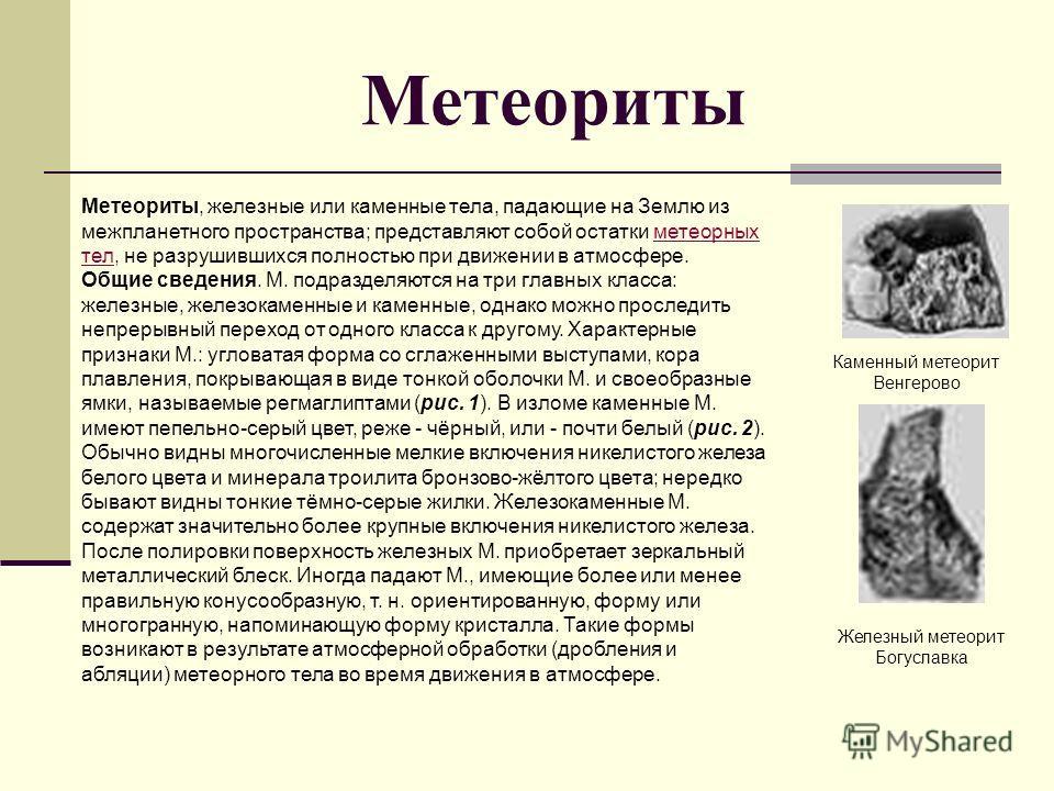 Метеориты, железные или каменные тела, падающие на Землю из межпланетного пространства; представляют собой остатки метеорных тел, не разрушившихся полностью при движении в атмосфере. Общие сведения. М. подразделяются на три главных класса: железные,