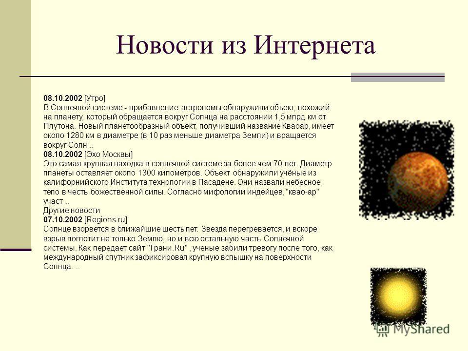 08.10.2002 [Утро] В Солнечной системе - прибавление: астрономы обнаружили объект, похожий на планету, который обращается вокруг Солнца на расстоянии 1,5 млрд км от Плутона. Новый планетообразный объект, получивший название Кваоар, имеет около 1280 км