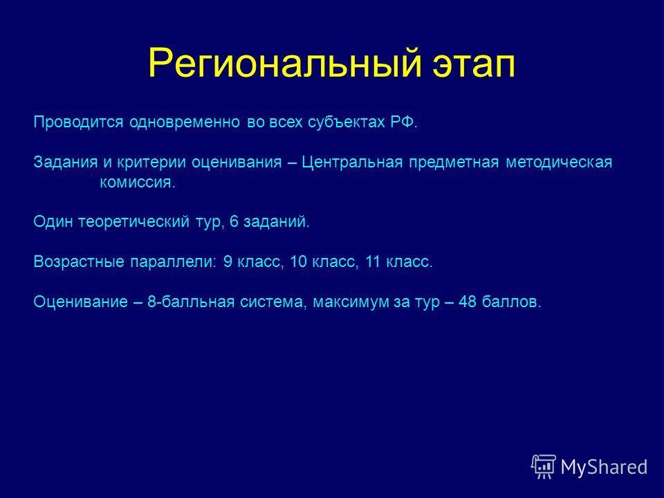 Региональный этап Проводится одновременно во всех субъектах РФ. Задания и критерии оценивания – Центральная предметная методическая комиссия. Один теоретический тур, 6 заданий. Возрастные параллели: 9 класс, 10 класс, 11 класс. Оценивание – 8-балльна
