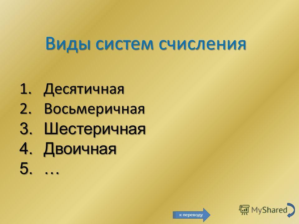 Виды систем счисления 1.Десятичная 2.Восьмеричная 3.Шестеричная 4.Двоичная 5.… к переводу
