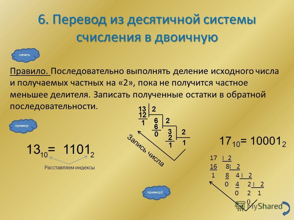 1 3 0 1 6. Перевод из десятичной системы счисления в двоичную Правило. Последовательно выполнять деление исходного числа и получаемых частных на «2», пока не получится частное меньшее делителя. Записать полученные остатки в обратной последовательност