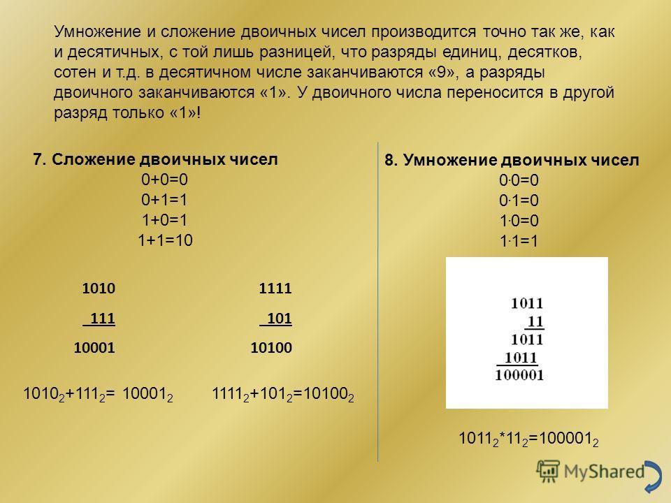 7. Сложение двоичных чисел 0+0=0 0+1=1 1+0=1 1+1=10 8. Умножение двоичных чисел 0. 0=0 0. 1=0 1. 0=0 1. 1=1 1010 111 10001 1010 2 +111 2 = 10001 2 1111 101 10100 1111 2 +101 2 =10100 2 1011 2 *11 2 =100001 2 Умножение и сложение двоичных чисел произв