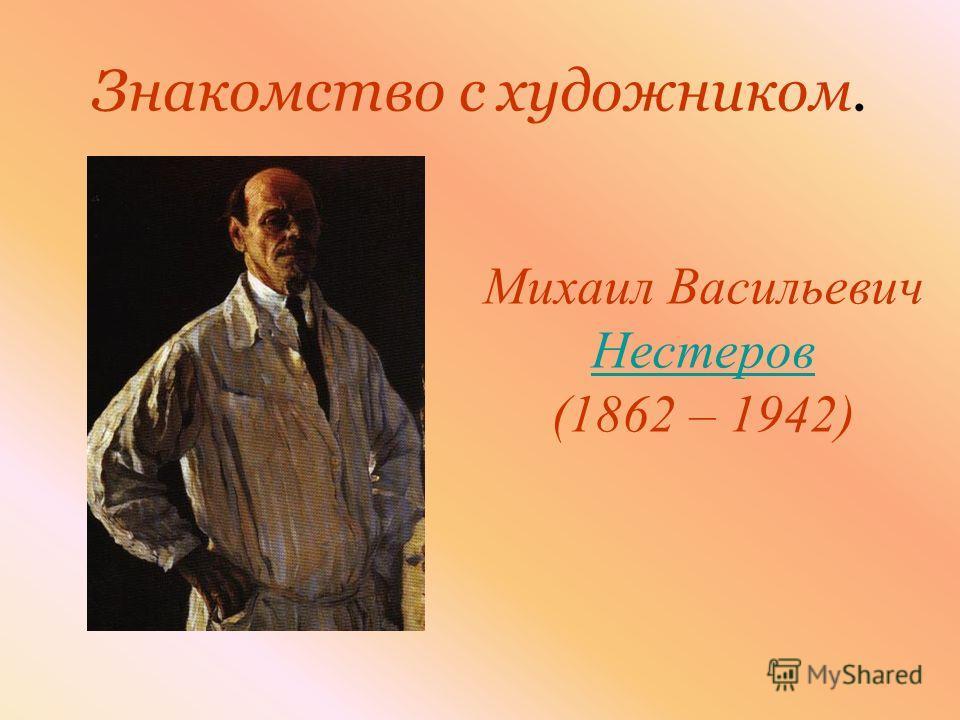 Знакомство с художником. Михаил Васильевич Нестеров Нестеров (1862 – 1942)