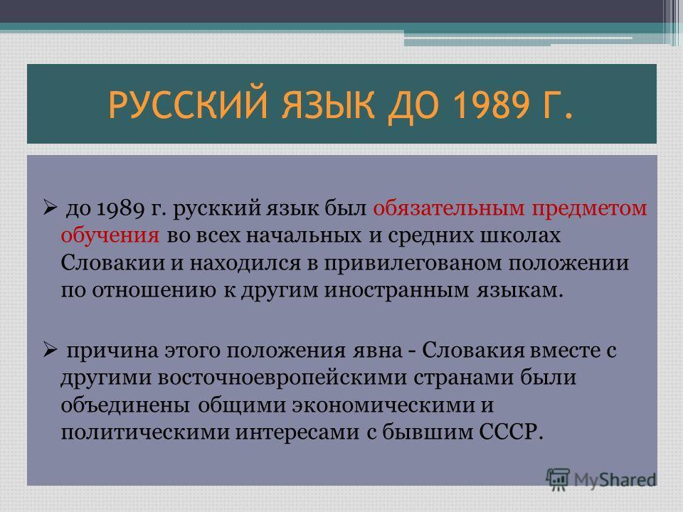 РУССКИЙ ЯЗЫК ДО 1989 Г. до 1989 г. русккий язык был обязательным предметом обучения во всех начальных и средних школах Словакии и находился в привилегованом положении по отношению к другим иностранным языкам. причина этого положения явна - Словакия в