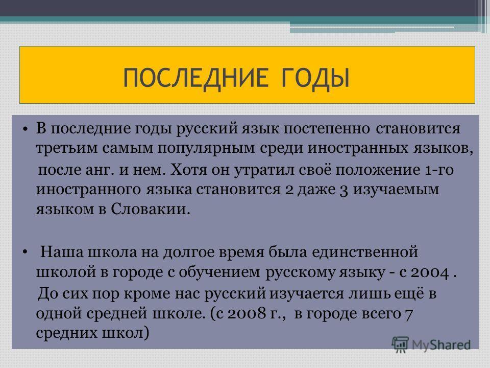 ПОСЛЕДНИЕ ГОДЫ В последние годы русский язык постепенно становится третьим самым популярным среди иностранных языков, после анг. и нем. Хотя он утратил своё положение 1-го иностранного языка становится 2 даже 3 изучаемым языком в Словакии. Наша школa