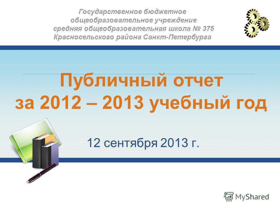 Публичный отчет за 2012 – 2013 учебный год 12 сентября 2013 г. Государственное бюджетное общеобразовательное учреждение средняя общеобразовательная школа 375 Красносельского района Санкт-Петербурга