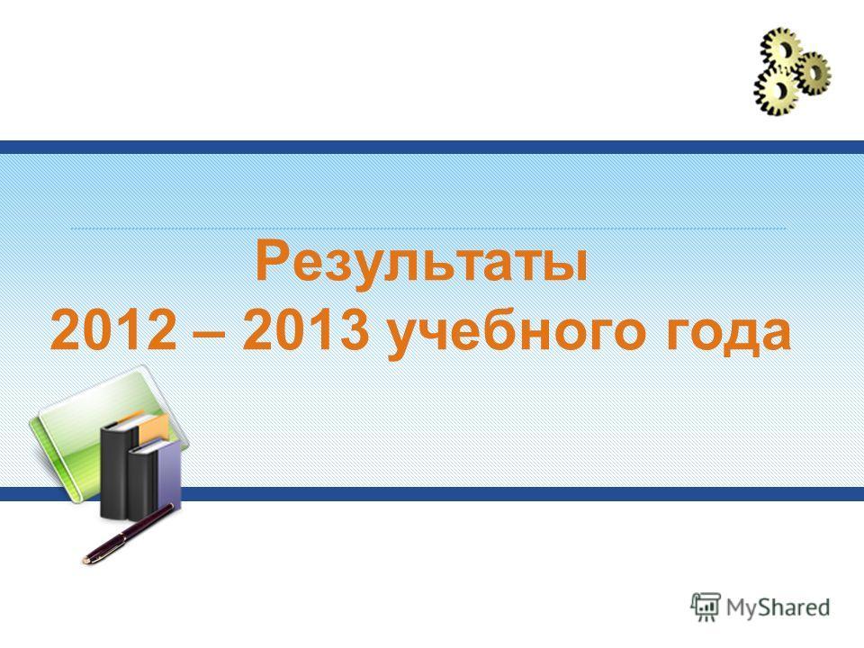 Результаты 2012 – 2013 учебного года