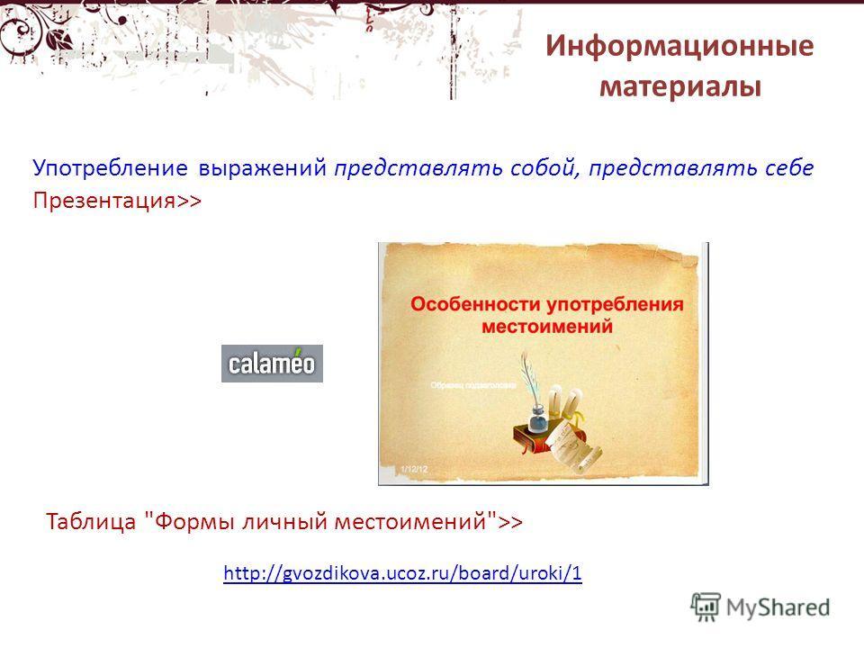 http://gvozdikova.ucoz.ru/board/uroki/1 Употребление выражений представлять собой, представлять себе Презентация>> Таблица Формы личный местоимений>> Информационные материалы