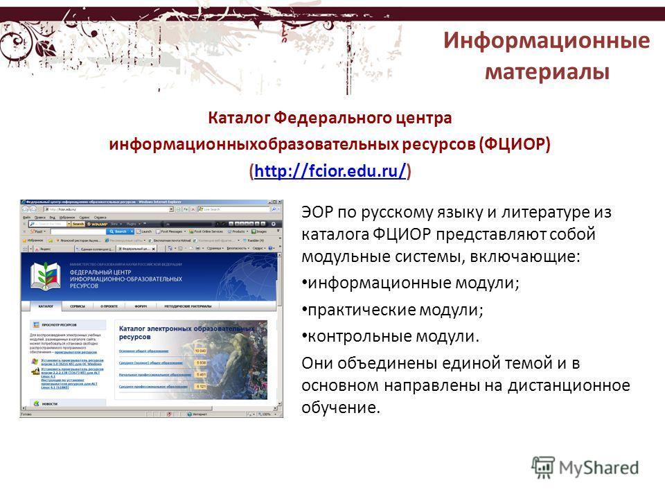 ЭОР по русскому языку и литературе из каталога ФЦИОР представляют собой модульные системы, включающие: информационные модули; практические модули; контрольные модули. Они объединены единой темой и в основном направлены на дистанционное обучение. Ката