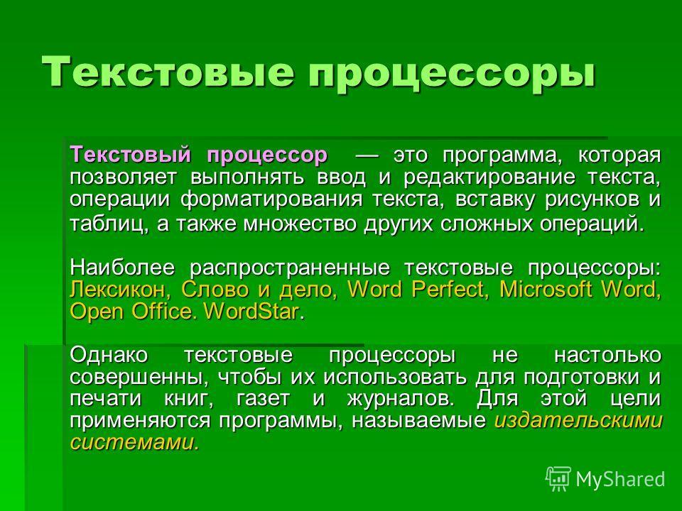 Текстовые процессоры Текстовый процессор это программа, которая позволяет выполнять ввод и редактирование текста, операции форматирования текста, вставку рисунков и таблиц, а также множество других сложных операций. Наиболее распространенные текстовы