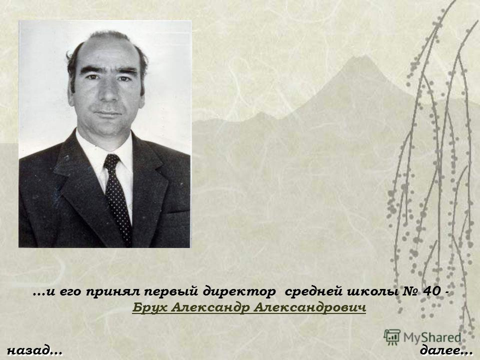 …и его принял первый директор средней школы 40 - Брух Александр Александрович Брух Александр Александрович далее…