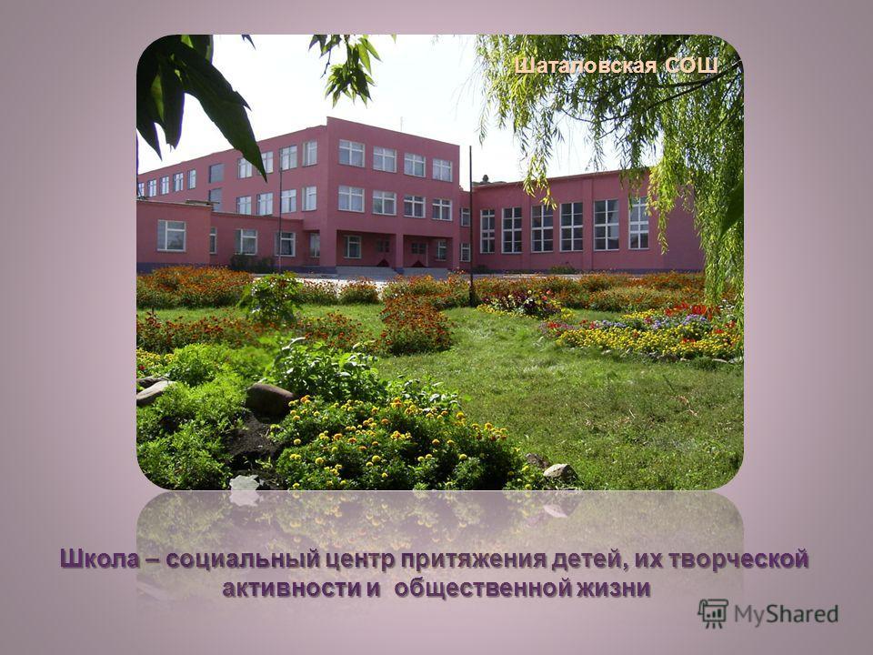 Школа – социальный центр притяжения детей, их творческой активности и общественной жизни Шаталовская СОШ