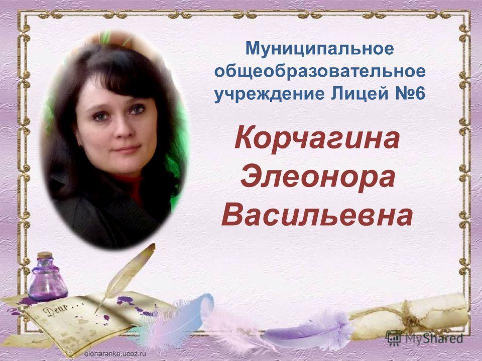Муниципальное общеобразовательное учреждение Лицей 6 Корчагина Элеонора Васильевна