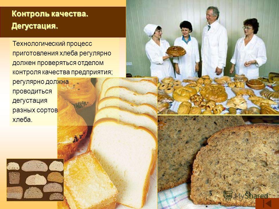 Контроль качества. Дегустация. Технологический процесс приготовления хлеба регулярно должен проверяться отделом контроля качества предприятия; регулярно должна проводиться дегустация разных сортов хлеба.