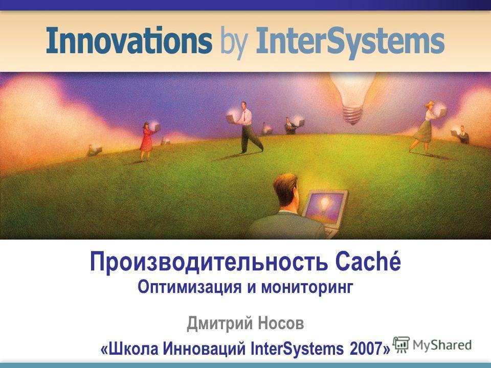 Производительность Caché Оптимизация и мониторинг Дмитрий Носов «Школа Инноваций InterSystems 2007»