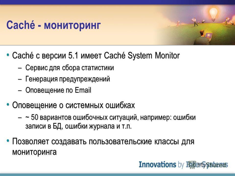 Caché - мониторинг Caché с версии 5.1 имеет Caché System Monitor Caché с версии 5.1 имеет Caché System Monitor –Сервис для сбора статистики –Генерация предупреждений –Оповещение по Email Оповещение о системных ошибках Оповещение о системных ошибках –