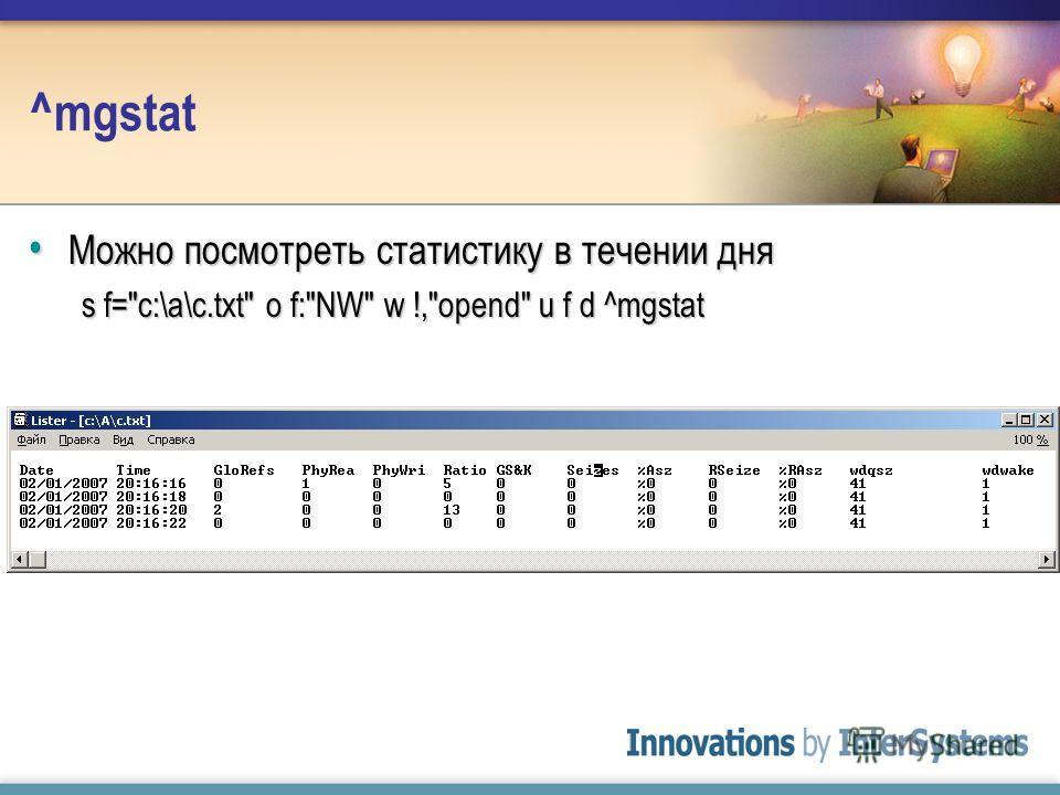 ^mgstat Можно посмотреть статистику в течении дня Можно посмотреть статистику в течении дня s f=c:\a\c.txt o f:NW w !,opend u f d ^mgstat