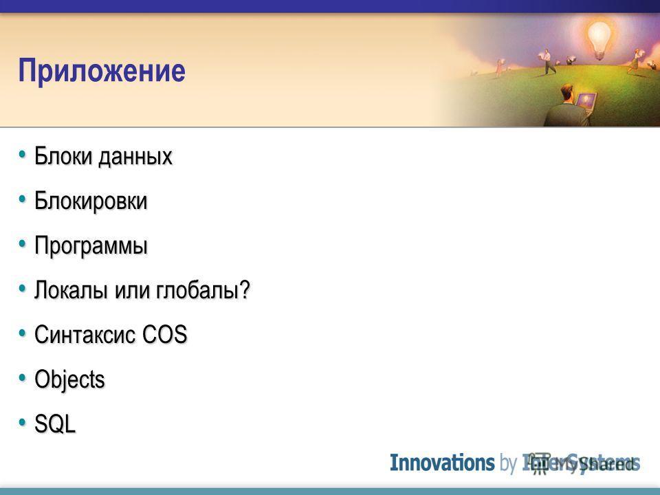 Приложение Блоки данных Блоки данных Блокировки Блокировки Программы Программы Локалы или глобалы? Локалы или глобалы? Синтаксис COS Синтаксис COS Objects Objects SQL SQL