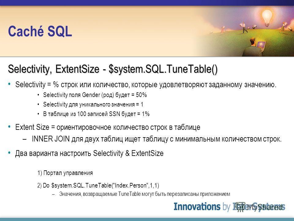 Caché SQL Selectivity, ExtentSize - $system.SQL.TuneTable() Selectivity = % строк или количество, которые удовлетворяют заданному значению. Selectivity поля Gender (род) будет = 50% Selectivity для уникального значения = 1 В таблице из 100 записей SS
