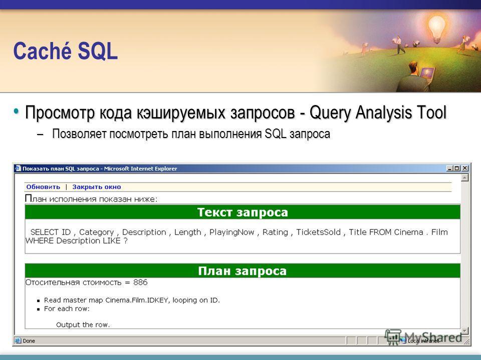 Caché SQL Просмотр кода кэшируемых запросов - Query Analysis Tool Просмотр кода кэшируемых запросов - Query Analysis Tool –Позволяет посмотреть план выполнения SQL запроса
