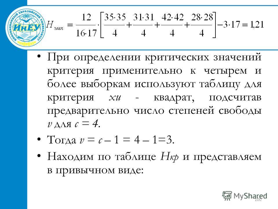 100 При определении критических значений критерия применительно к четырем и более выборкам используют таблицу для критерия хи - квадрат, подсчитав предварительно число степеней свободы v для с = 4. Тогда v = с – 1 = 4 – 1=3. Находим по таблице Н кр и