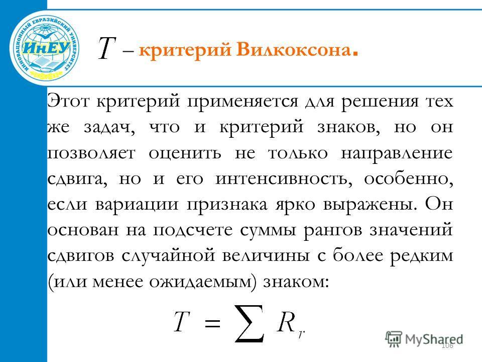 106 – критерий Вилкоксона. Этот критерий применяется для решения тех же задач, что и критерий знаков, но он позволяет оценить не только направление сдвига, но и его интенсивность, особенно, если вариации признака ярко выражены. Он основан на подсчете