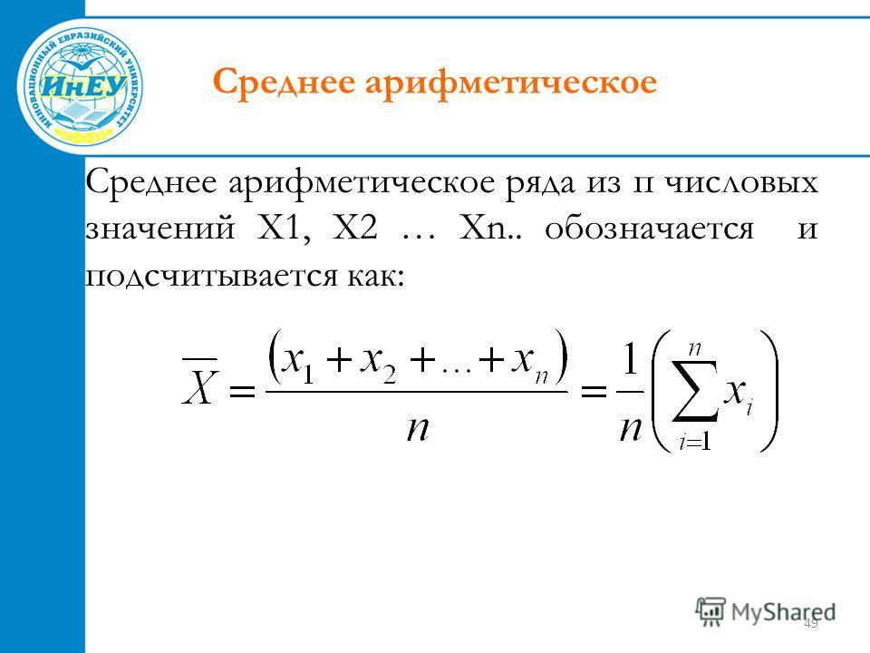 49 Среднее арифметическое Среднее арифметическое ряда из п числовых значений Х1, Х2 … Хn.. обозначается и подсчитывается как: