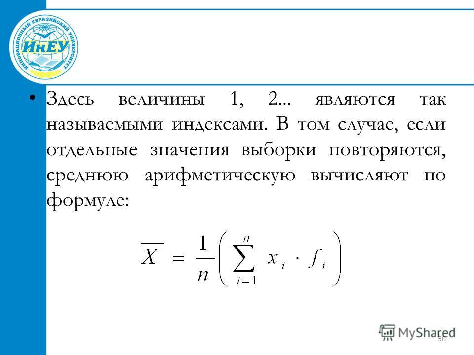 50 Здесь величины 1, 2... являются так называемыми индексами. В том случае, если отдельные значения выборки повторяются, среднюю арифметическую вычисляют по формуле: