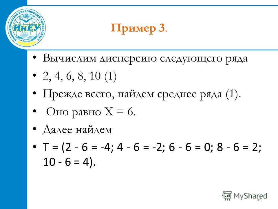 54 Пример 3. Вычислим дисперсию следующего ряда 2, 4, 6, 8, 10 (1) Прежде всего, найдем среднее ряда (1). Оно равно X = 6. Далее найдем Т = (2 - 6 = -4; 4 - 6 = -2; 6 - 6 = 0; 8 - 6 = 2; 10 - 6 = 4).