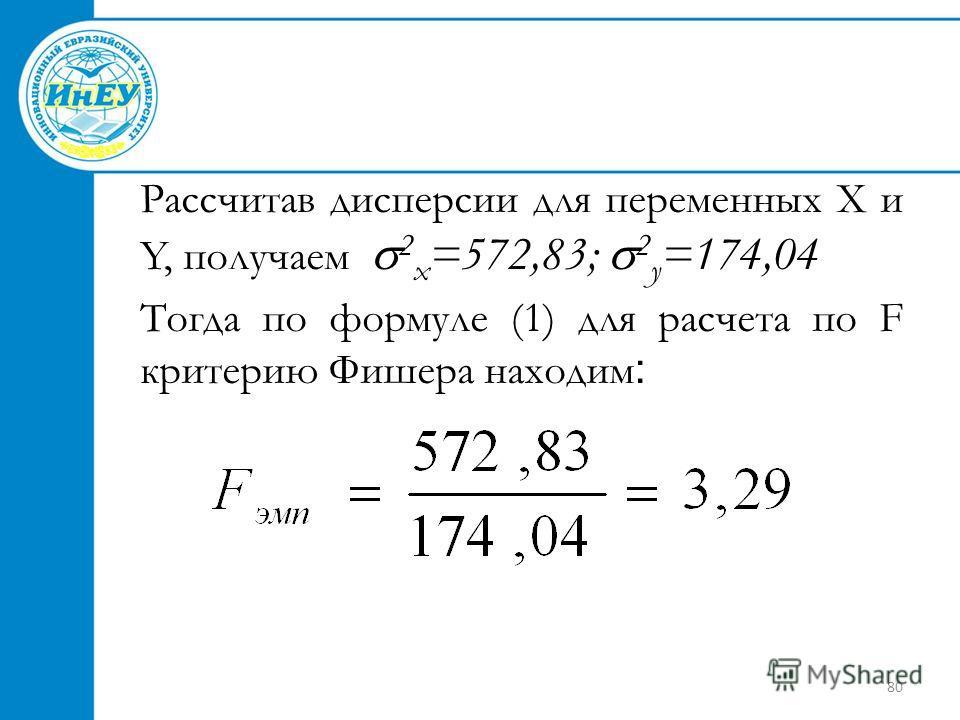80 Рассчитав дисперсии для переменных X и Y, получаем 2 x =572,83; 2 у =174,04 Тогда по формуле (1) для расчета по F критерию Фишера находим :