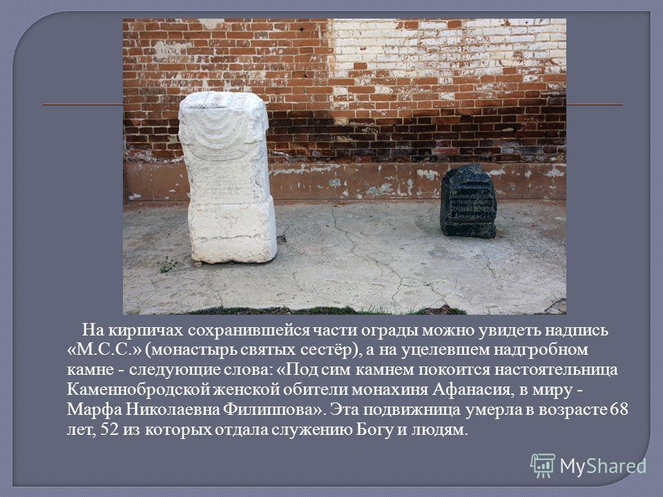 На кирпичах сохранившейся части ограды можно увидеть надпись «М.С.С.» (монастырь святых сестёр), а на уцелевшем надгробном камне - следующие слова: «Под сим камнем покоится настоятельница Каменнобродской женской обители монахиня Афанасия, в миру - Ма