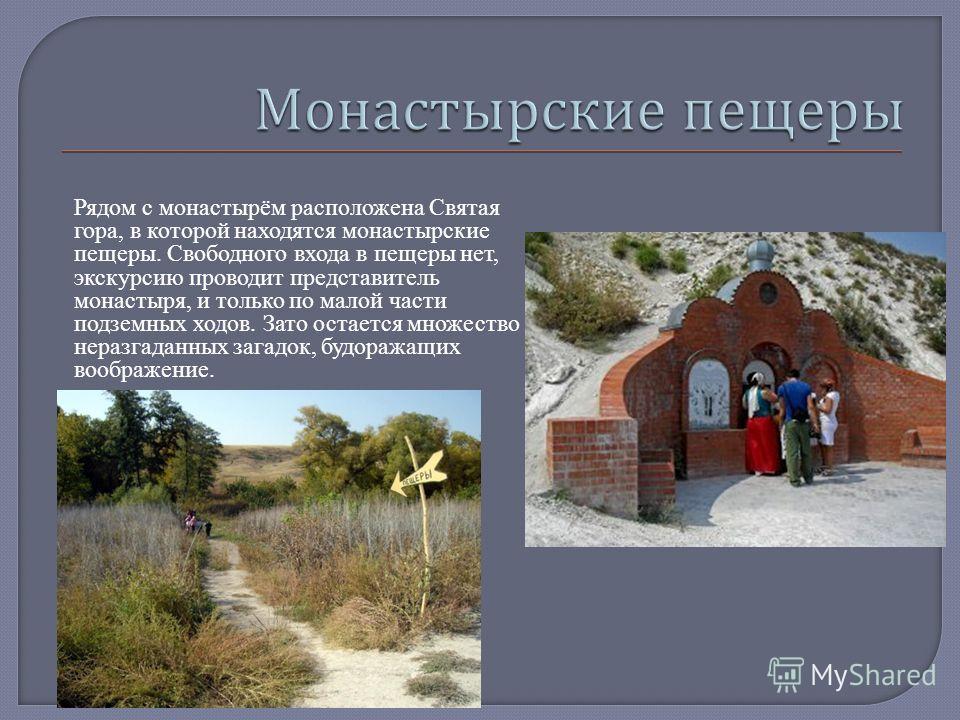 Рядом с монастырём расположена Святая гора, в которой находятся монастырские пещеры. Свободного входа в пещеры нет, экскурсию проводит представитель монастыря, и только по малой части подземных ходов. Зато остается множество неразгаданных загадок, бу