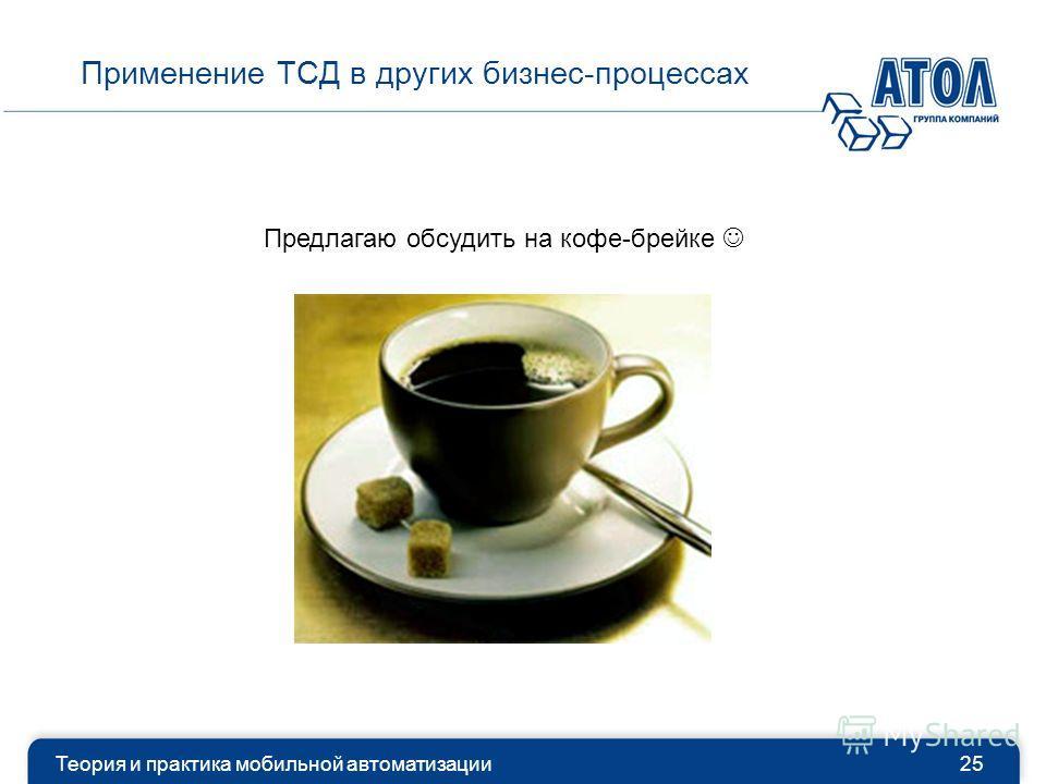 Теория и практика мобильной автоматизации25 Применение ТСД в других бизнес-процессах Предлагаю обсудить на кофе-брейке