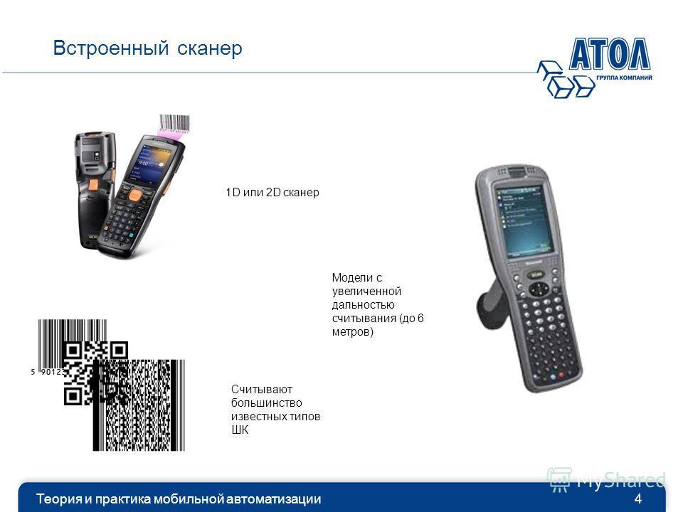 Теория и практика мобильной автоматизации4 Встроенный сканер 1D или 2D сканер Считывают большинство известных типов ШК Модели с увеличенной дальностью считывания (до 6 метров)