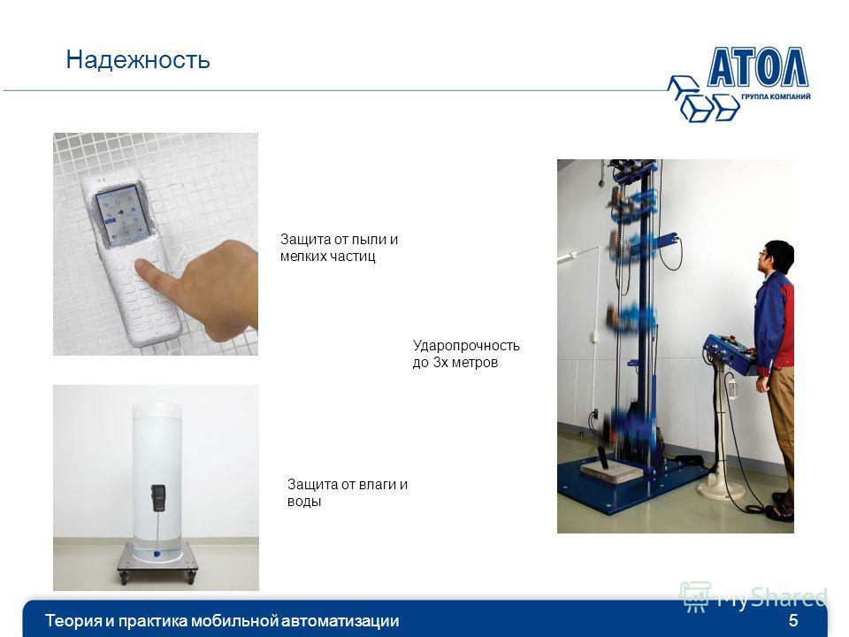 Теория и практика мобильной автоматизации5 Надежность Защита от пыли и мелких частиц Защита от влаги и воды Ударопрочность до 3х метров