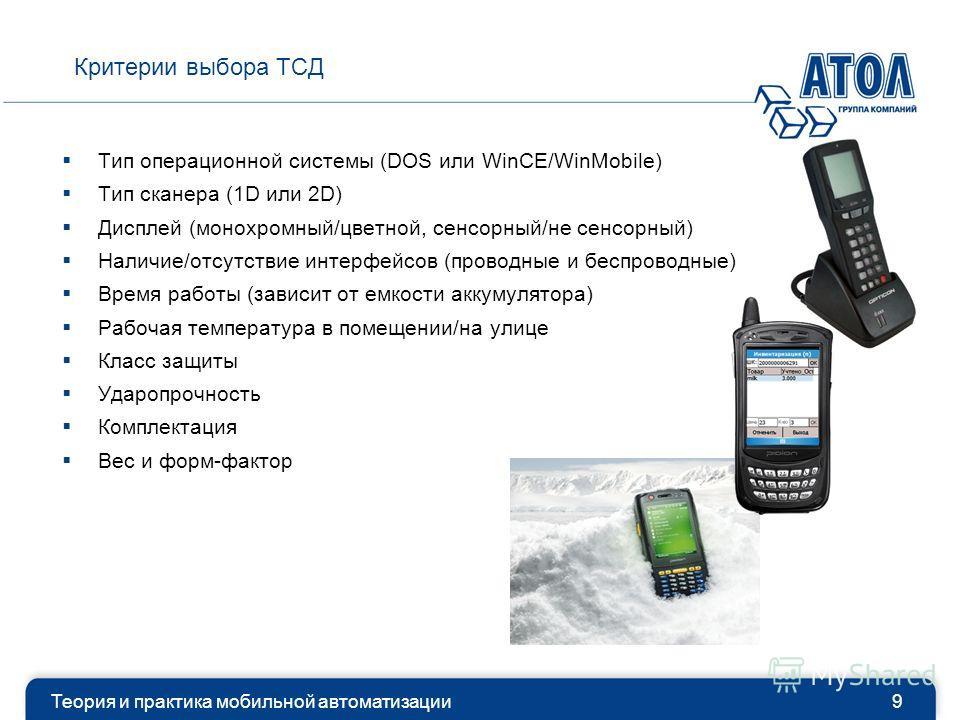 Критерии выбора ТСД Теория и практика мобильной автоматизации9 Тип операционной системы (DOS или WinCE/WinMobile) Тип сканера (1D или 2D) Дисплей (монохромный/цветной, сенсорный/не сенсорный) Наличие/отсутствие интерфейсов (проводные и беспроводные)