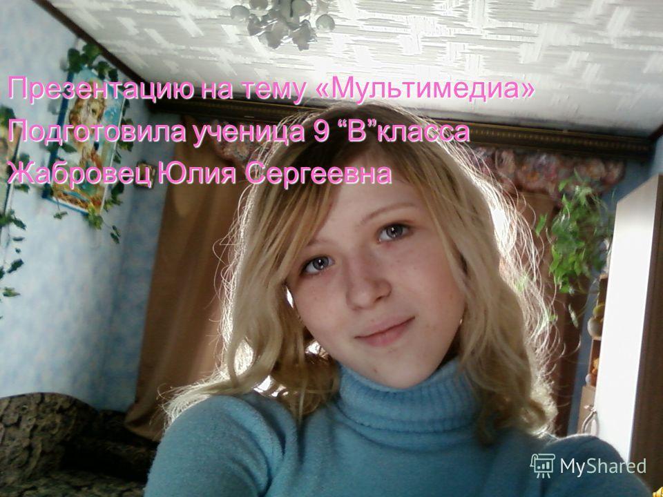 Презентацию на тему «Мультимедиа» Подготовила ученица 9 Bкласса Жабровец Юлия Сергеевна