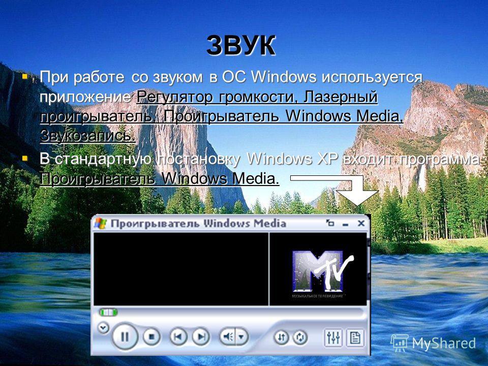 ЗВУК При работе со звуком в ОС Windows используется приложение Регулятор громкости, Лазерный проигрыватель, Проигрыватель Windows Media, Звукозапись. В стандартную постановку Windows XP входит программа Проигрыватель Windows Media.