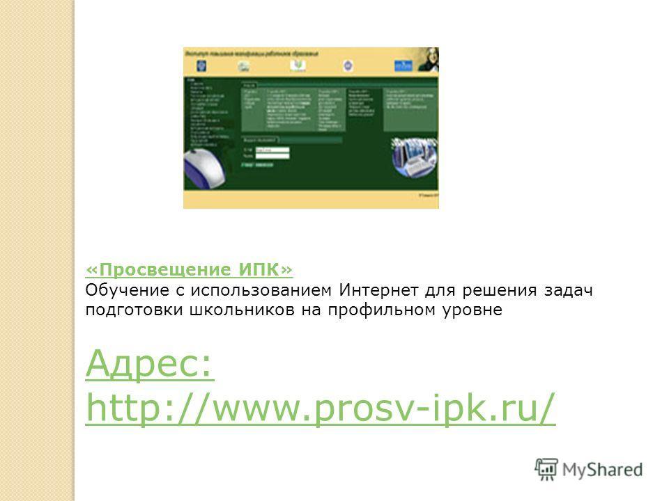 «Просвещение ИПК» «Просвещение ИПК» Обучение с использованием Интернет для решения задач подготовки школьников на профильном уровне Адрес: Адрес: http://www.prosv-ipk.ru/