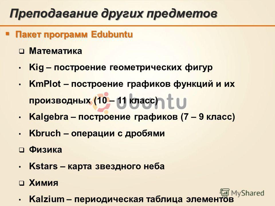 Преподавание других предметов Пакет программ Edubuntu Пакет программ Edubuntu Математика Kig – построение геометрических фигур KmPlot – построение графиков функций и их производных (10 – 11 класс) Kalgebra – построение графиков (7 – 9 класс) Kbruch –