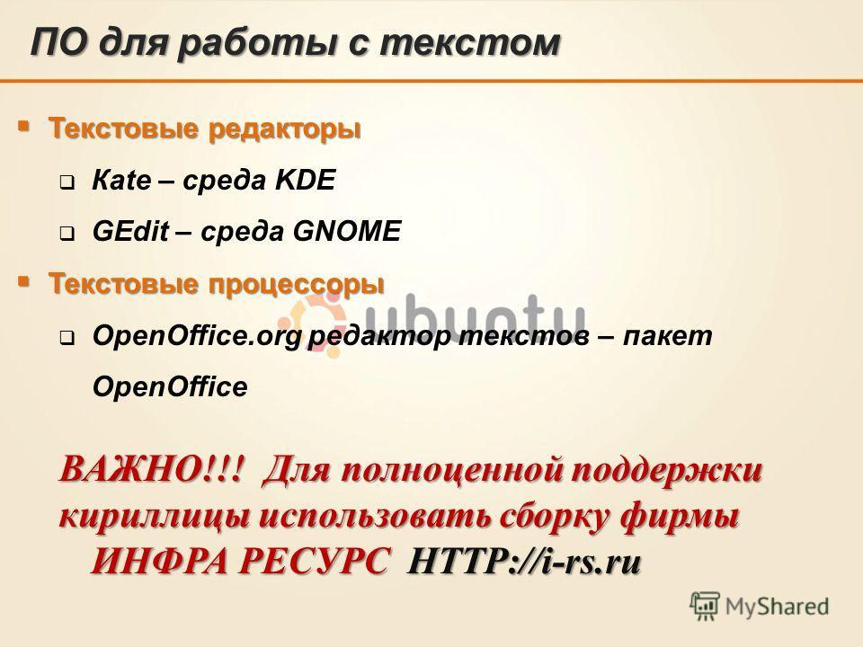 ПО для работы с текстом Текстовые редакторы Текстовые редакторы Кate – среда KDE GEdit – среда GNOME Текстовые процессоры Текстовые процессоры OpenOffice.org редактор текстов – пакет OpenOffice ВАЖНО!!! Для полноценной поддержки кириллицы использоват