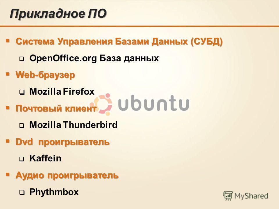 Прикладное ПО Система Управления Базами Данных (СУБД) Система Управления Базами Данных (СУБД) OpenOffice.org База данных Web-браузер Web-браузер Mozilla Firefox Почтовый клиент Почтовый клиент Mozilla Thunderbird Dvd проигрыватель Dvd проигрыватель K
