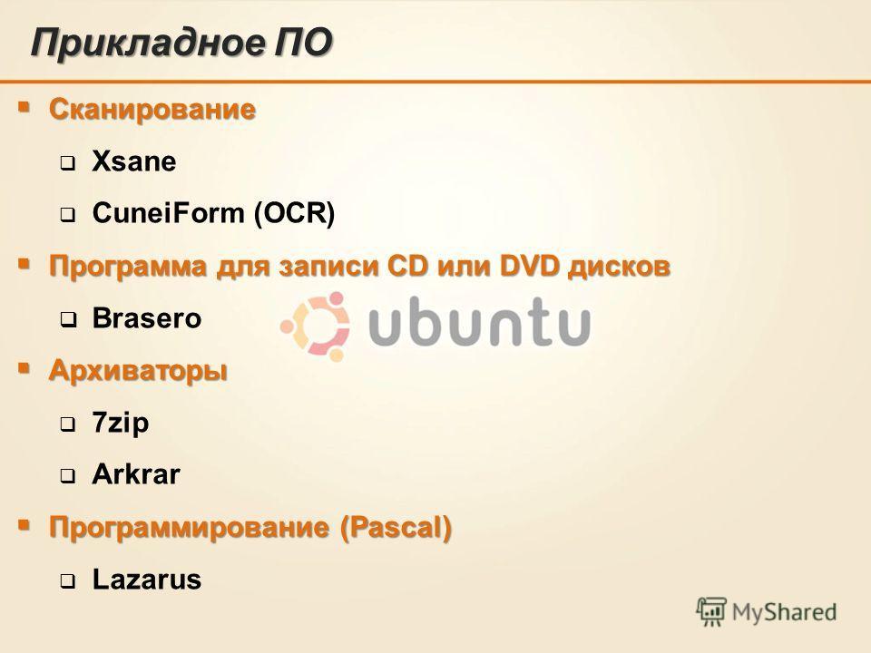 Прикладное ПО Сканирование Сканирование Xsane CuneiForm (OCR) Программа для записи CD или DVD дисков Программа для записи CD или DVD дисков Brasero Архиваторы Архиваторы 7zip Arkrar Программирование (Pascal) Программирование (Pascal) Lazarus