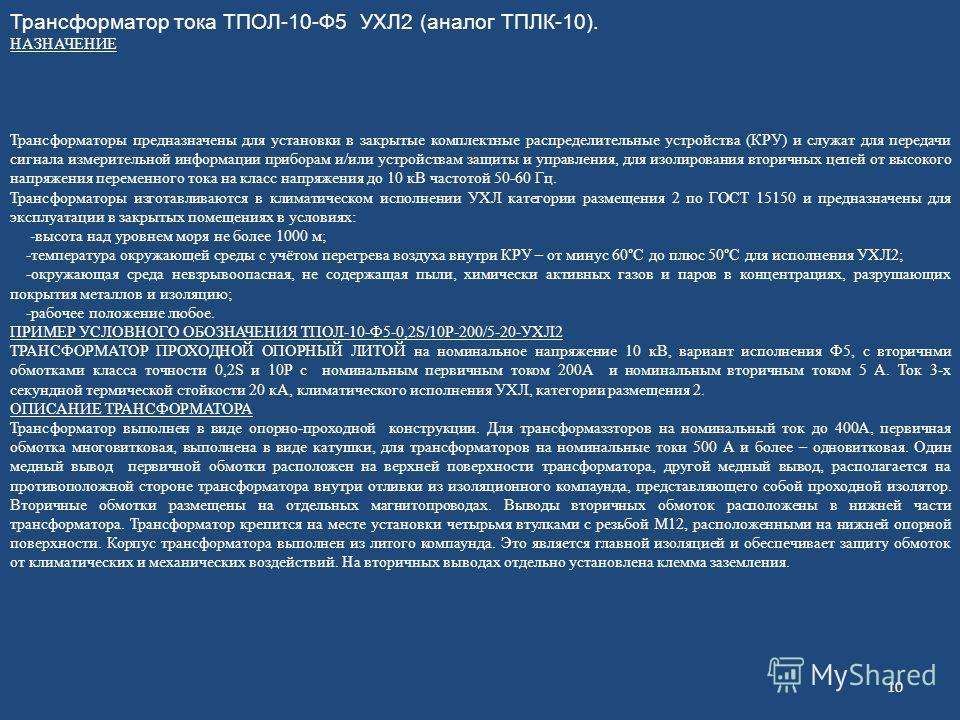 Трансформатор тока ТПОЛ-10-Ф5 УХЛ2 (аналог ТПЛК-10). НАЗНАЧЕНИЕ Трансформаторы предназначены для установки в закрытые комплектные распределительные устройства (КРУ) и служат для передачи сигнала измерительной информации приборам и/или устройствам защ