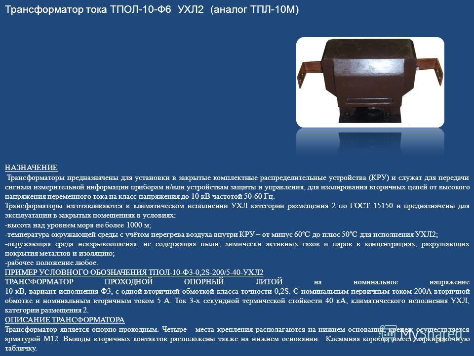Трансформатор тока ТПОЛ-10-Ф6 УХЛ2 (аналог ТПЛ-10М) НАЗНАЧЕНИЕ Трансформаторы предназначены для установки в закрытые комплектные распределительные устройства (КРУ) и служат для передачи сигнала измерительной информации приборам и/или устройствам защи