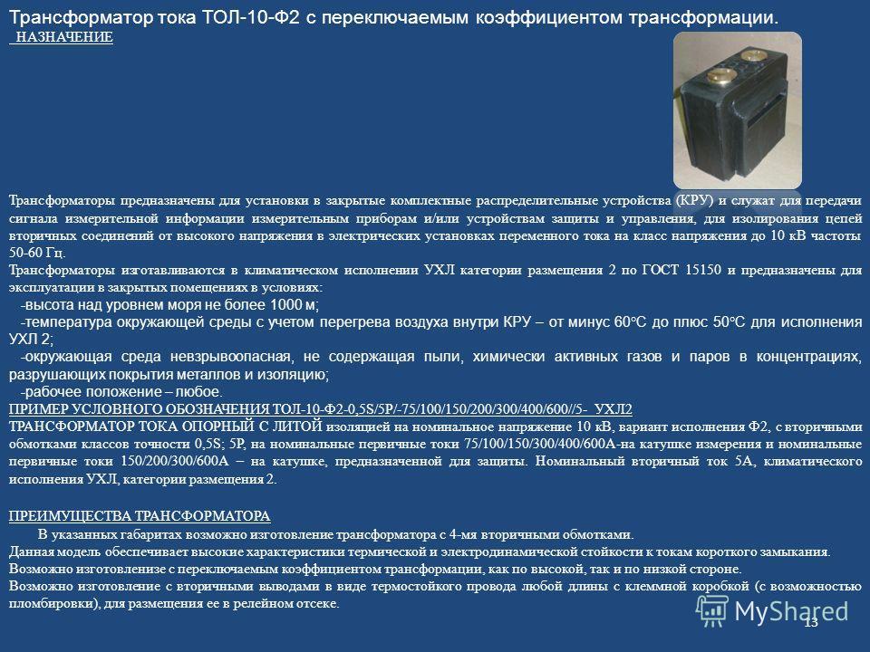 Трансформатор тока ТОЛ-10-Ф2 с переключаемым коэффициентом трансформации. НАЗНАЧЕНИЕ Трансформаторы предназначены для установки в закрытые комплектные распределительные устройства (КРУ) и служат для передачи сигнала измерительной информации измерител