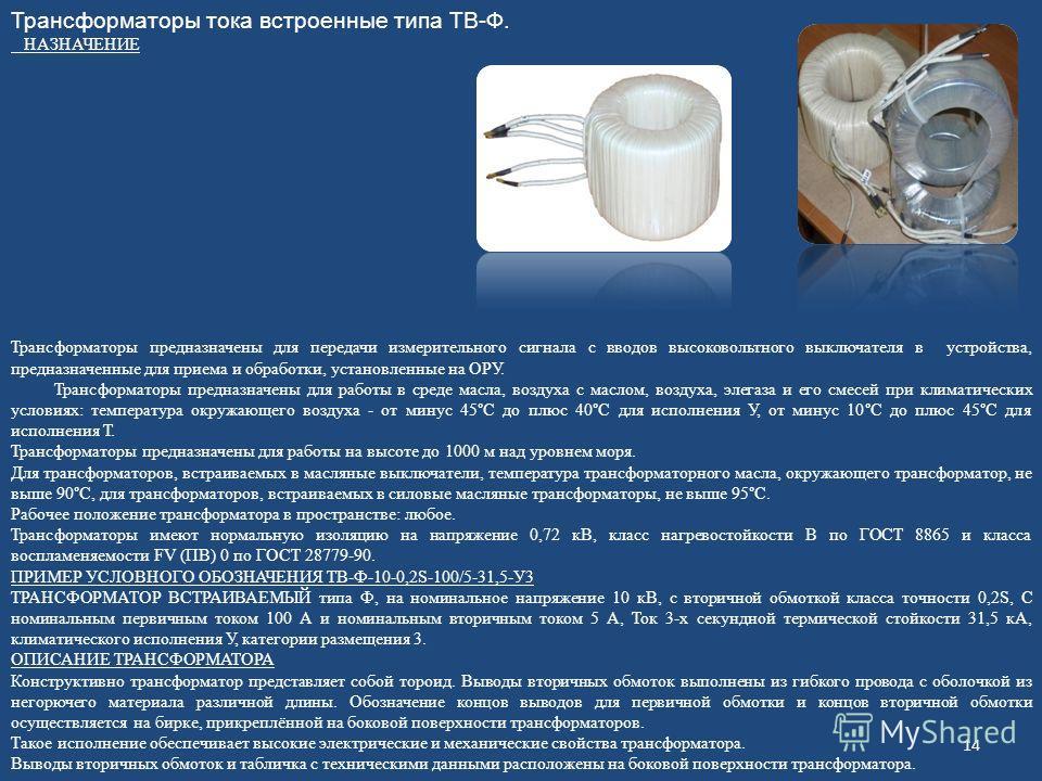 14 Трансформаторы тока встроенные типа ТВ-Ф. НАЗНАЧЕНИЕ Трансформаторы предназначены для передачи измерительного сигнала с вводов высоковольтного выключателя в устройства, предназначенные для приема и обработки, установленные на ОРУ. Трансформаторы п