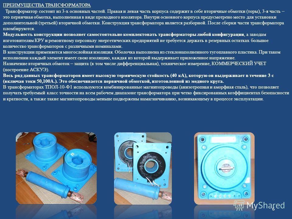 ПРЕИМУЩЕСТВА ТРАНСФОРМАТОРА Трансформатор состоит из 3-х основных частей. Правая и левая часть корпуса содержит в себе вторичные обмотки (торы), 3-я часть – это первичная обмотка, выполненная в виде проходного изолятора. Внутри основного корпуса пред