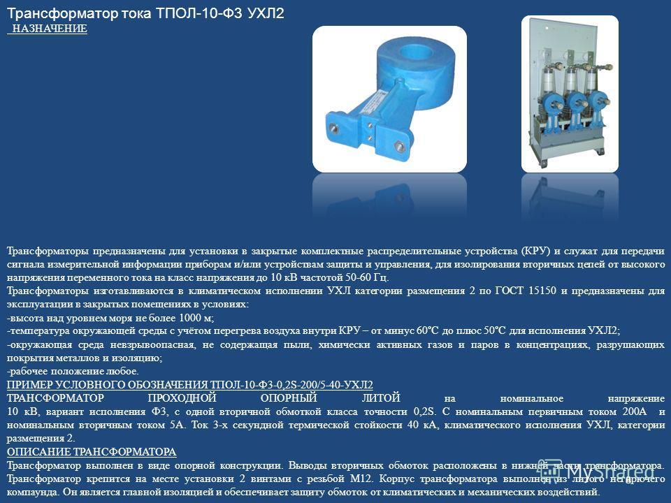 Трансформатор тока ТПОЛ-10-Ф3 УХЛ2 НАЗНАЧЕНИЕ Трансформаторы предназначены для установки в закрытые комплектные распределительные устройства (КРУ) и служат для передачи сигнала измерительной информации приборам и/или устройствам защиты и управления,